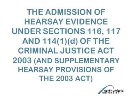 THE ADMISSION OF HEARSAY EVIDENCE UNDER SECTIONS 116, 117 AND 114(1)(d) OF THE CRIMINAL JUSTICE ACT 2003 (AND SUPPLEMENTARY HEARSAY PROVISIONS OF THE 2003.