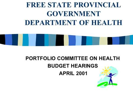 FREE STATE PROVINCIAL GOVERNMENT DEPARTMENT OF HEALTH PORTFOLIO COMMITTEE ON HEALTH BUDGET HEARINGS APRIL 2001.