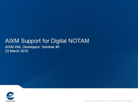The European Organisation for the Safety of Air Navigation AIXM Support for Digital NOTAM AIXM XML Developers' Seminar #5 23 March 2010.