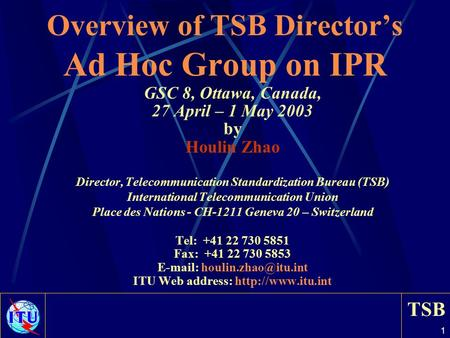 TSB 1 Overview of TSB Director's Ad Hoc Group on IPR GSC 8, Ottawa, Canada, 27 April – 1 May 2003 by Houlin Zhao Director, Telecommunication Standardization.