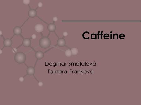 Caffeine Dagmar Smětalová Tamara Franková. The Discovery of Coffee Legend has it that coffee was discovered around 850 AD in upper Egypt by a goat.