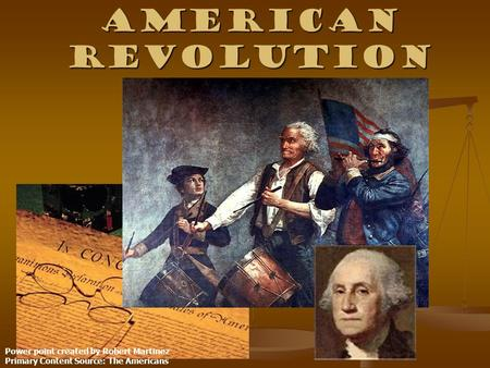 American Revolution Power point created by Robert Martinez Primary Content Source: The Americans.