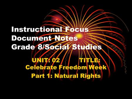 Instructional Focus Document Notes Grade 8/Social Studies UNIT: 02 TITLE: Celebrate Freedom Week Part 1: Natural Rights.