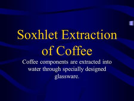 Soxhlet Extraction of Coffee Coffee components are extracted into water through specially designed glassware.