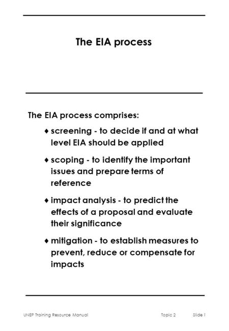 UNEP Training Resource ManualTopic 2 Slide 1 The EIA process The EIA process comprises:  screening - to decide if and at what level EIA should be applied.