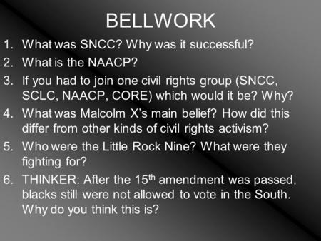 BELLWORK 1.What was SNCC? Why was it successful? 2.What is the NAACP? 3.If you had to join one civil rights group (SNCC, SCLC, NAACP, CORE) which would.