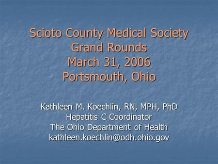 Scioto County Medical Society Grand Rounds March 31, 2006 Portsmouth, Ohio Kathleen M. Koechlin, RN, MPH, PhD Hepatitis C Coordinator The Ohio Department.