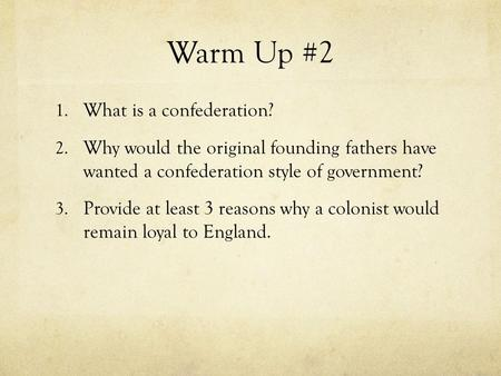 Warm Up #2 1. What is a confederation? 2. Why would the original founding fathers have wanted a confederation style of government? 3. Provide at least.