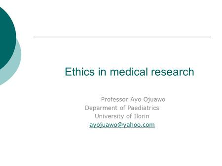 Ethics in medical research Professor Ayo Ojuawo Deparment of Paediatrics University of Ilorin