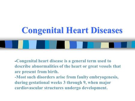 Congenital Heart Diseases -Congenital heart disease is a general term used to describe abnormalities of the heart or great vessels that are present from.