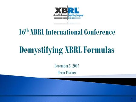 1 16 th XBRL International Conference Demystifying XBRL Formulas December 5, 2007 Herm Fischer.