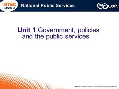 © Pearson Education Limited 2010. Printing and photocopying permitted National Public Services Unit 1 Government, policies and the public services © Pearson.