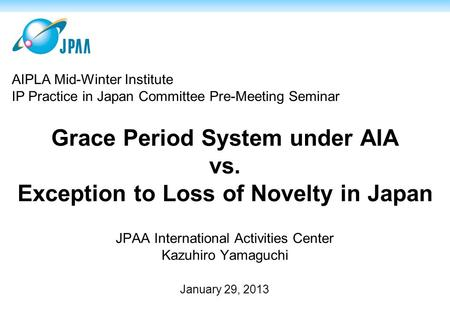 Grace Period System under AIA vs. Exception to Loss of Novelty in Japan JPAA International Activities Center Kazuhiro Yamaguchi January 29, 2013 AIPLA.