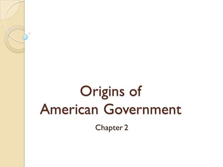 Origins of American Government Chapter 2. How does the Constitution reflect the times in which it was written?