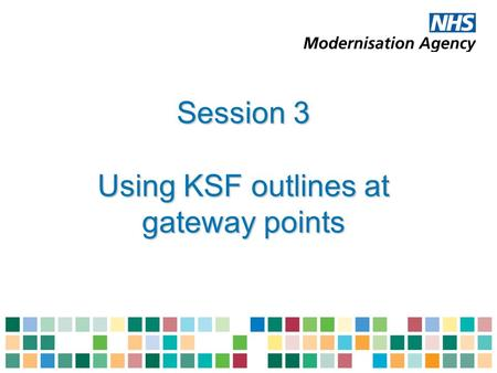 Session 3 Using KSF outlines at gateway points. Outcomes of session 3 Explain how the NHS KSF is used at foundation and second gateway points Describe.