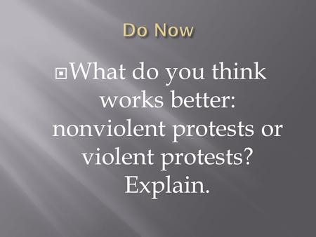  What do you think works better: nonviolent protests or violent protests? Explain.