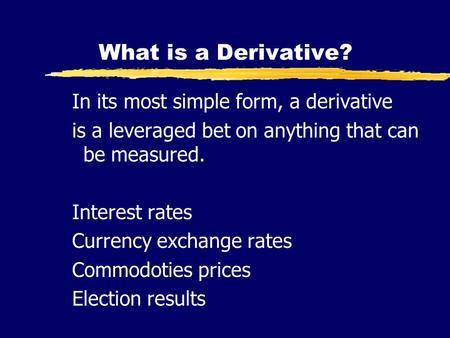 What is a Derivative? In its most simple form, a derivative is a leveraged bet on anything that can be measured. Interest rates Currency exchange rates.
