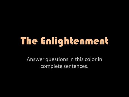 The Enlightenment Answer questions in this color in complete sentences.