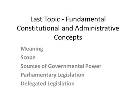 Last Topic - Fundamental Constitutional and Administrative Concepts Meaning Scope Sources of Governmental Power Parliamentary Legislation Delegated Legislation.