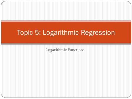 Topic 5: Logarithmic Regression