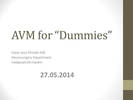 "AVM for ""Dummies"" Cezar Jose Mizrahi MD Neurosurgery Department Hadassah Ein-Kerem 27.05.2014."