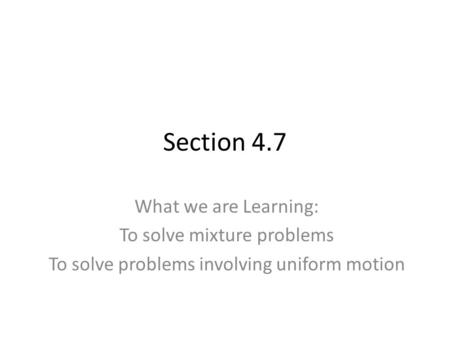 Section 4.7 What we are Learning: To solve mixture problems To solve problems involving uniform motion.