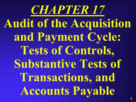 1 CHAPTER 17 Audit of the Acquisition and Payment Cycle: Tests of Controls, Substantive Tests of Transactions, and Accounts Payable.