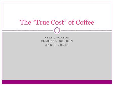 "NIYA JACKSON CLARISSA GORDON ANGEL JONES The ""True Cost"" of Coffee."