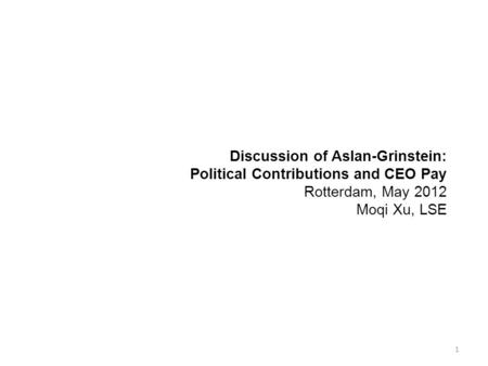 Discussion of Aslan-Grinstein: Political Contributions and CEO Pay Rotterdam, May 2012 Moqi Xu, LSE 1.