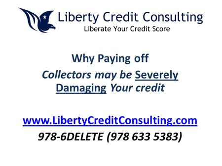 Why Paying off Collectors may be Severely Damaging Your credit www.LibertyCreditConsulting.com 978-6DELETE (978 633 5383)