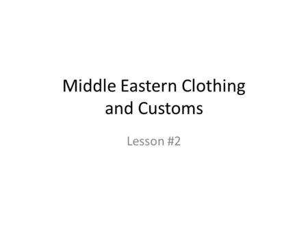 "Middle Eastern Clothing and Customs Lesson #2. 1. Describe ""proper"" attire for Americans (in public) 2. Describe ""proper"" attire for Americans (in home)"