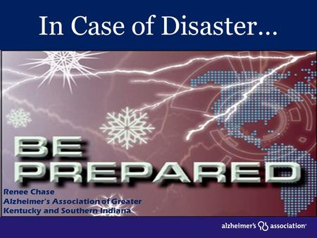In Case of Disaster… Renee Chase Alzheimer's Association of Greater Kentucky and Southern Indiana.