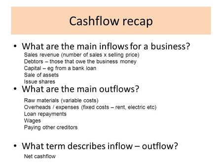Cashflow recap What are the main inflows for a business? What are the main outflows? What term describes inflow – outflow? Sales revenue (number of sales.