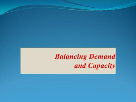Balancing Demand and Capacity. Demand to Capacity: Four Key Concepts Excess demand: too much demand relative to capacity at a given time Excess capacity: