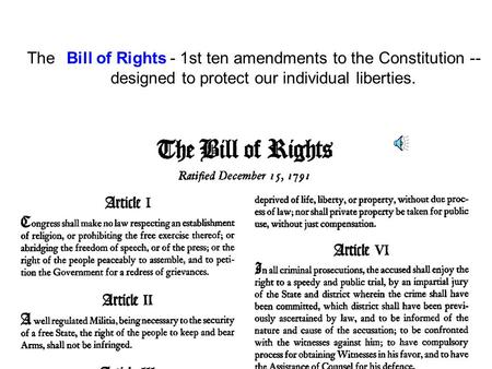 The Bill of Rights - 1st ten amendments to the Constitution -- designed to protect our individual liberties. Bill of Rights.