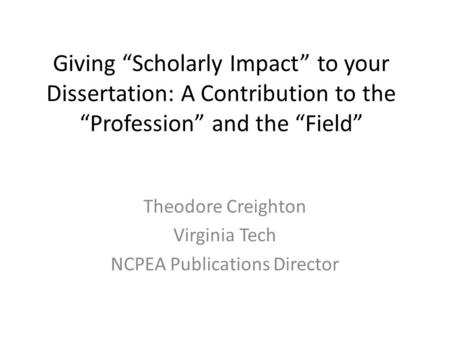 "Giving ""Scholarly Impact"" to your Dissertation: A Contribution to the ""Profession"" and the ""Field"" Theodore Creighton Virginia Tech NCPEA Publications."