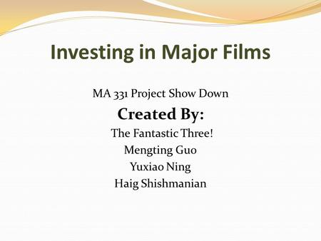 Investing in Major Films MA 331 Project Show Down Created By: The Fantastic Three! Mengting Guo Yuxiao Ning Haig Shishmanian.