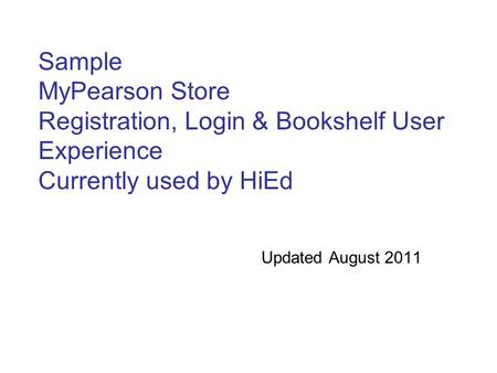 Sample MyPearson Store Registration, Login & Bookshelf User Experience Currently used by HiEd Updated August 2011.