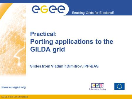 Enabling Grids for E-sciencE www.eu-egee.org EGEE-II INFSO-RI-031688 Practical: Porting applications to the GILDA grid Slides from Vladimir Dimitrov, IPP-BAS.