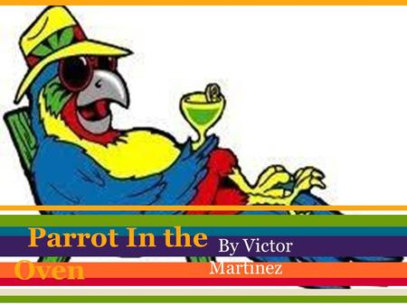 Parrot In the Oven By Victor Martinez. This is a story about a 14-year old boy named Manny. Manny has a normal life. He lives with his mom, dad, older.