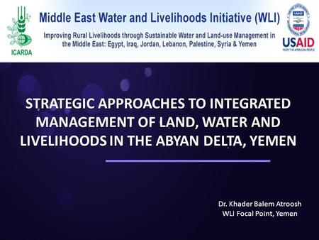 STRATEGIC APPROACHES TO INTEGRATED MANAGEMENT OF LAND, WATER AND LIVELIHOODS IN THE ABYAN DELTA, YEMEN Dr. Khader Balem Atroosh WLI Focal Point, Yemen.