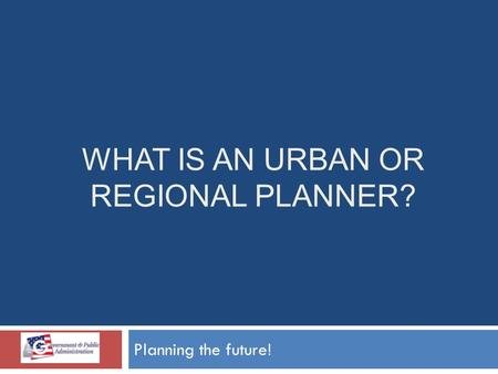 WHAT IS AN URBAN OR REGIONAL PLANNER? Planning the future!