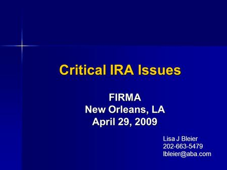 Critical IRA Issues FIRMA New Orleans, LA April 29, 2009 Lisa J Bleier 202-663-5479