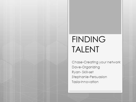 FINDING TALENT Chase-Creating your network Dave-Organizing Ryan- Skill-set Stephanie-Persuasion Tasia-Innovation.