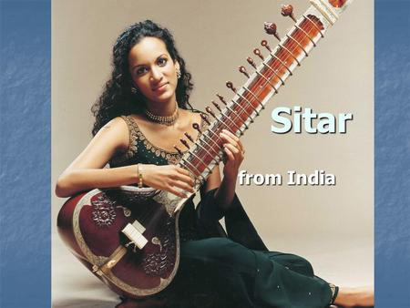 Sitar from India. Sitar Most well-known instrument from India Most well-known instrument from India Invented in the 18 th century Invented in the 18 th.