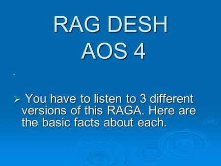 RAG DESH AOS 4   You have to listen to 3 different versions of this RAGA. Here are the basic facts about each.