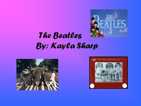 The Beatles By: Kayla Sharp. Who Are The Beatles The Beatles were a British pop rock group. From Liverpool. The group shattered many sales records and.