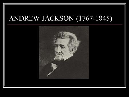 ANDREW JACKSON (1767-1845). Born on the frontier in North Carolina As a 14 yr. old, was ordered to shine the boots of a British soldier during the Rev.