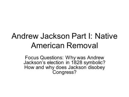 Andrew Jackson Part I: Native American Removal Focus Questions: Why was Andrew Jackson's election in 1828 symbolic? How and why does Jackson disobey Congress?
