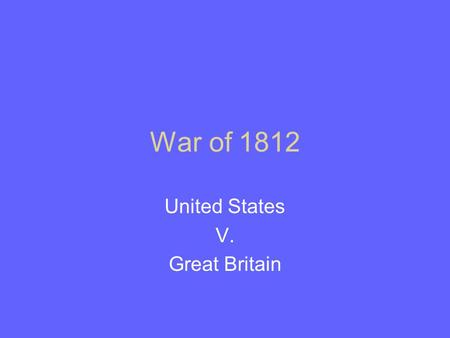 War of 1812 United States V. Great Britain. War Highlights.